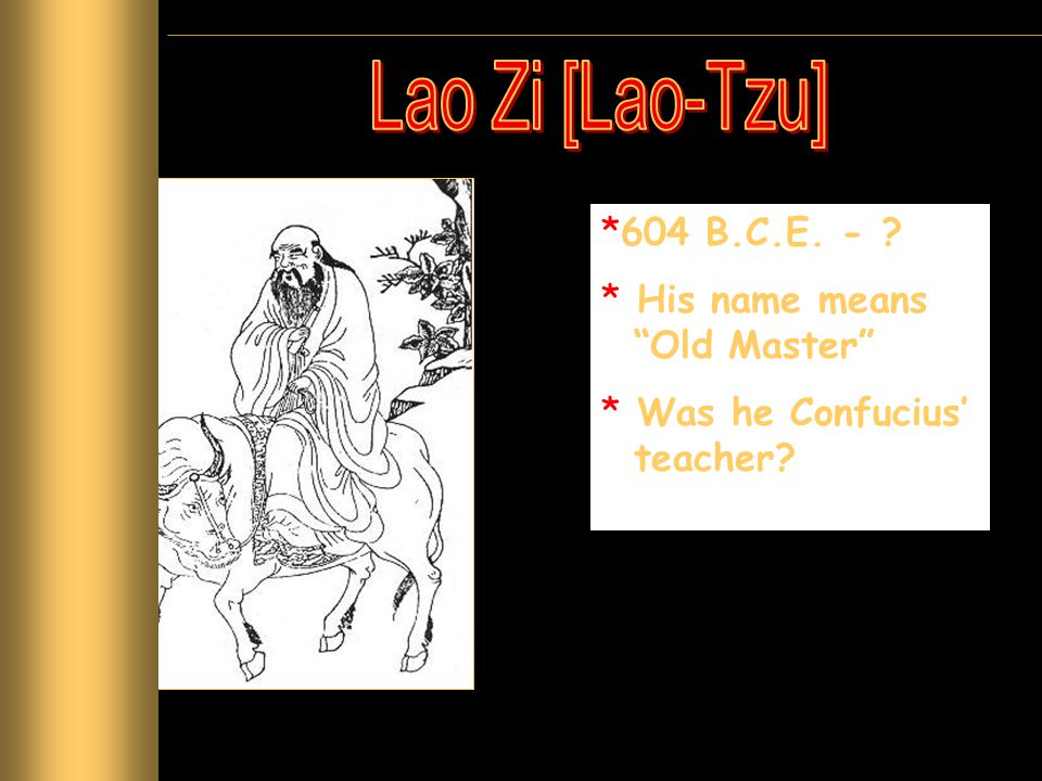 Lao Zi [Lao-Tzu] 604 B.C.E. - His name means Old Master